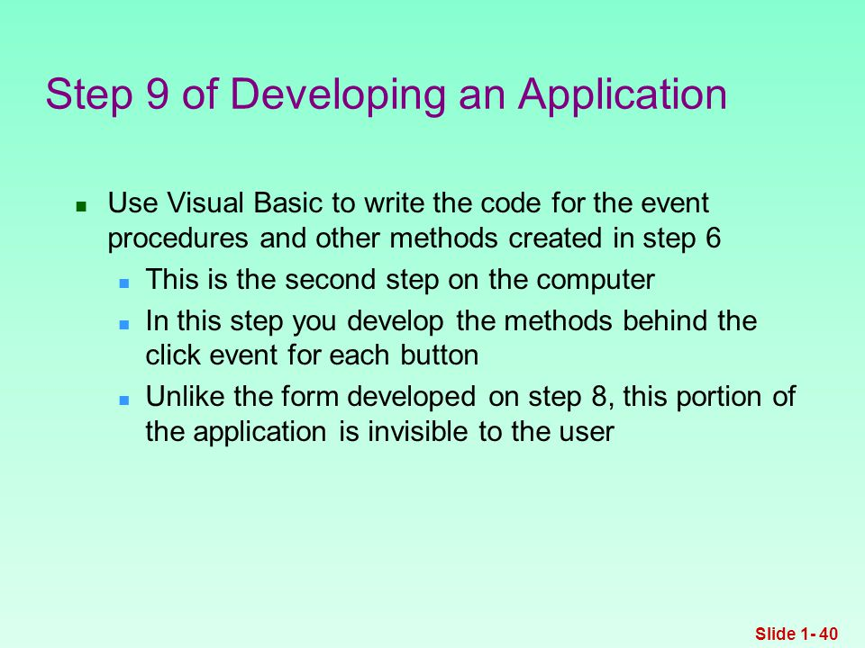 Use Visual Basic to write the code for the event procedures and other methods created in step 6 This is the second step on the computer In this step you develop the methods behind the click event for each button Unlike the form developed on step 8, this portion of the application is invisible to the user Step 9 of Developing an Application Slide 1- 40