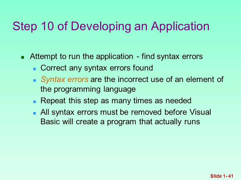 Attempt to run the application - find syntax errors Correct any syntax errors found Syntax errors are the incorrect use of an element of the programming language Repeat this step as many times as needed All syntax errors must be removed before Visual Basic will create a program that actually runs Step 10 of Developing an Application Slide 1- 41