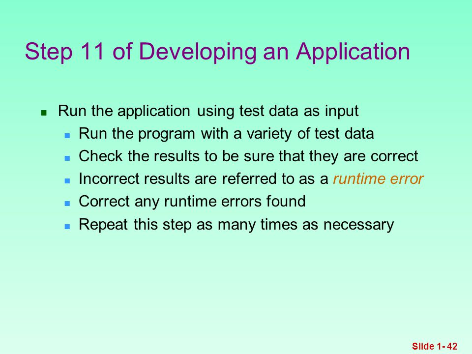 Run the application using test data as input Run the program with a variety of test data Check the results to be sure that they are correct Incorrect results are referred to as a runtime error Correct any runtime errors found Repeat this step as many times as necessary Step 11 of Developing an Application Slide 1- 42