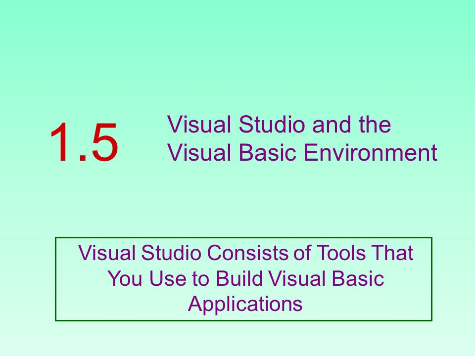 Visual Studio and the Visual Basic Environment 1.5 Visual Studio Consists of Tools That You Use to Build Visual Basic Applications