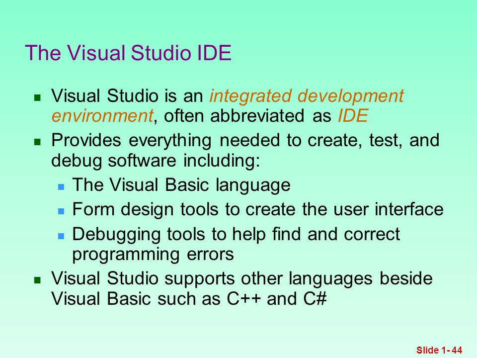 Visual Studio is an integrated development environment, often abbreviated as IDE Provides everything needed to create, test, and debug software including: The Visual Basic language Form design tools to create the user interface Debugging tools to help find and correct programming errors Visual Studio supports other languages beside Visual Basic such as C++ and C# The Visual Studio IDE Slide 1- 44