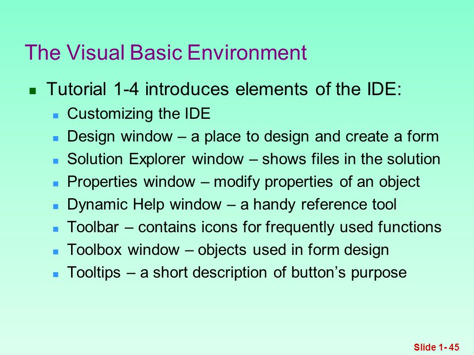Tutorial 1-4 introduces elements of the IDE: Customizing the IDE Design window – a place to design and create a form Solution Explorer window – shows files in the solution Properties window – modify properties of an object Dynamic Help window – a handy reference tool Toolbar – contains icons for frequently used functions Toolbox window – objects used in form design Tooltips – a short description of button's purpose The Visual Basic Environment Slide 1- 45