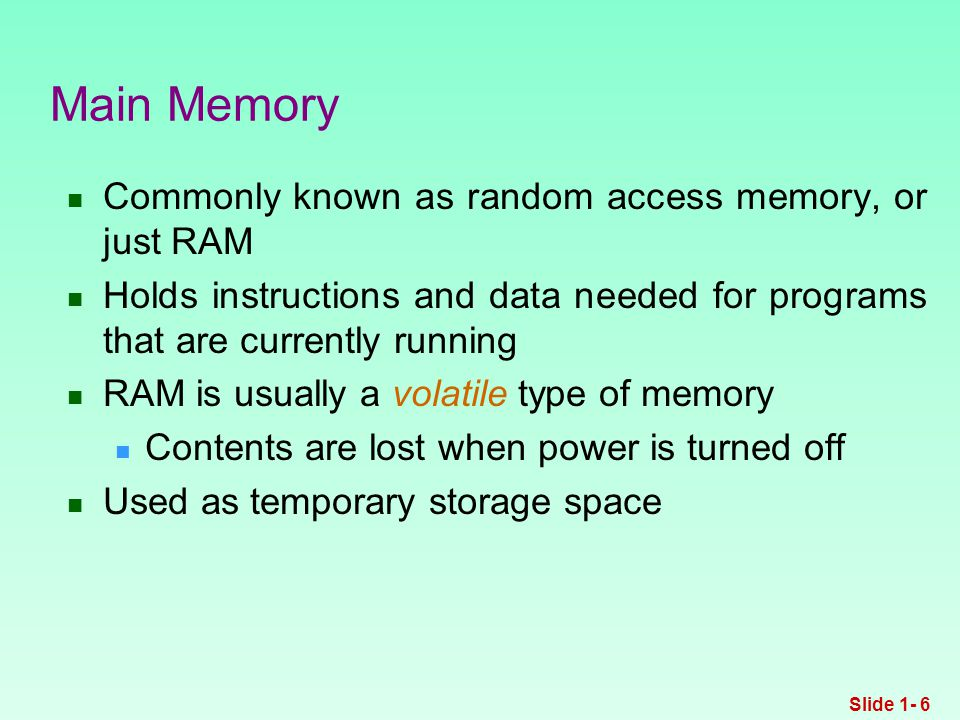Commonly known as random access memory, or just RAM Holds instructions and data needed for programs that are currently running RAM is usually a volatile type of memory Contents are lost when power is turned off Used as temporary storage space Main Memory Slide 1- 6