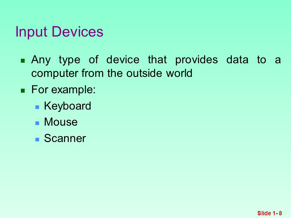 Any type of device that provides data to a computer from the outside world For example: Keyboard Mouse Scanner Input Devices Slide 1- 8