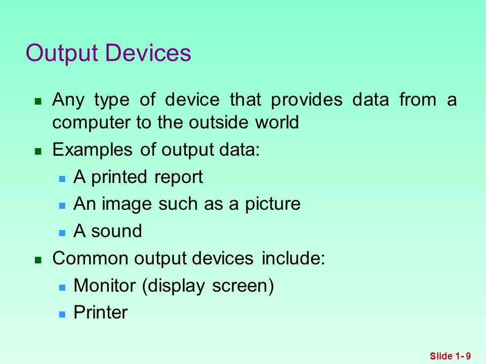 Any type of device that provides data from a computer to the outside world Examples of output data: A printed report An image such as a picture A sound Common output devices include: Monitor (display screen) Printer Output Devices Slide 1- 9