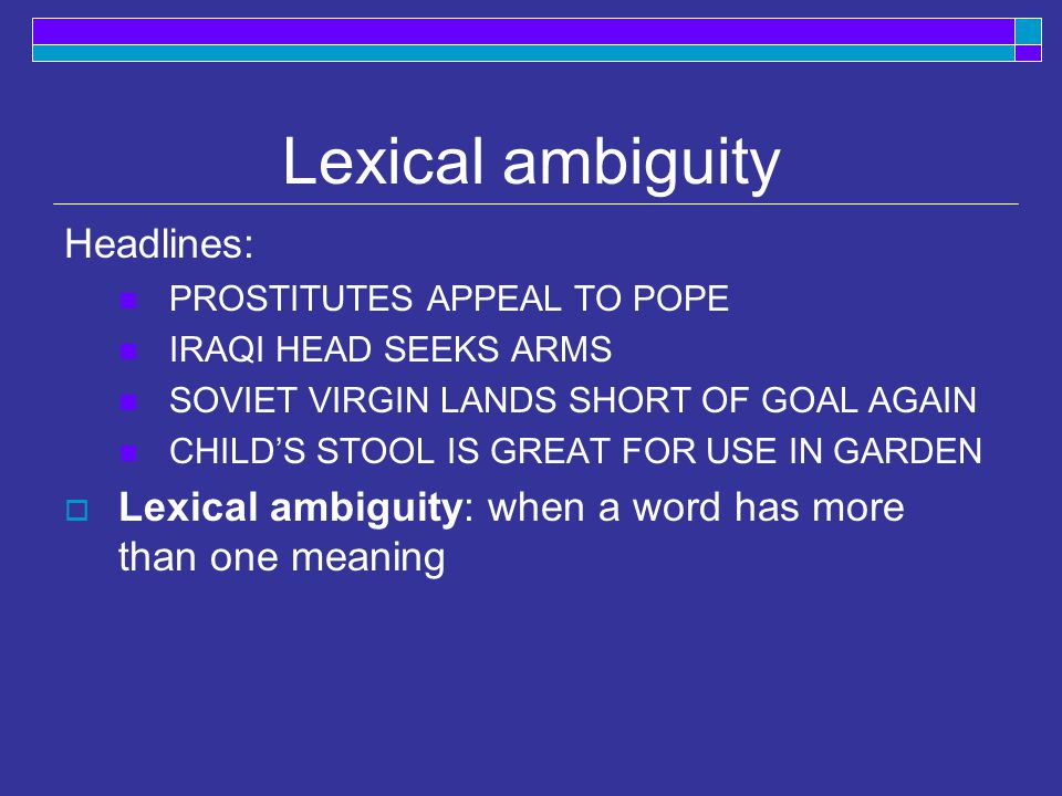 Lexical ambiguity Headlines: PROSTITUTES APPEAL TO POPE IRAQI HEAD SEEKS ARMS SOVIET VIRGIN LANDS SHORT OF GOAL AGAIN CHILD'S STOOL IS GREAT FOR USE IN GARDEN  Lexical ambiguity: when a word has more than one meaning
