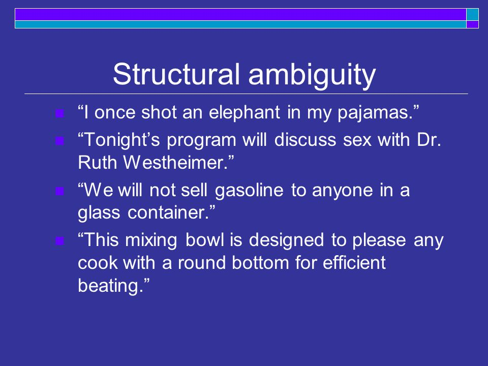Structural ambiguity I once shot an elephant in my pajamas. Tonight's program will discuss sex with Dr.