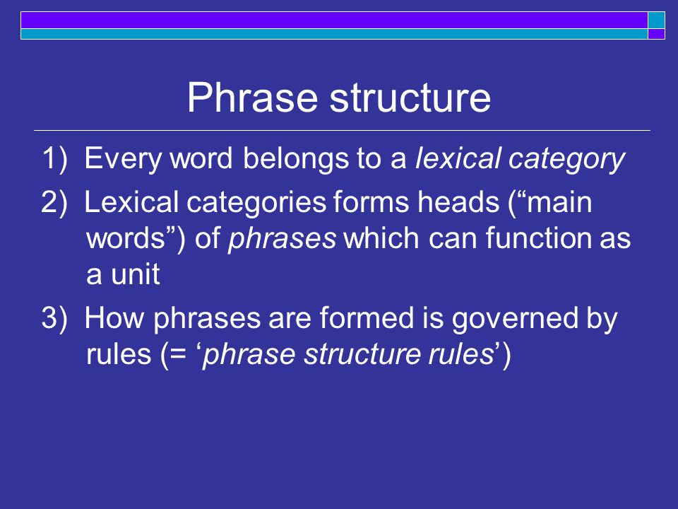 Phrase structure 1) Every word belongs to a lexical category 2) Lexical categories forms heads ( main words ) of phrases which can function as a unit 3) How phrases are formed is governed by rules (= 'phrase structure rules')