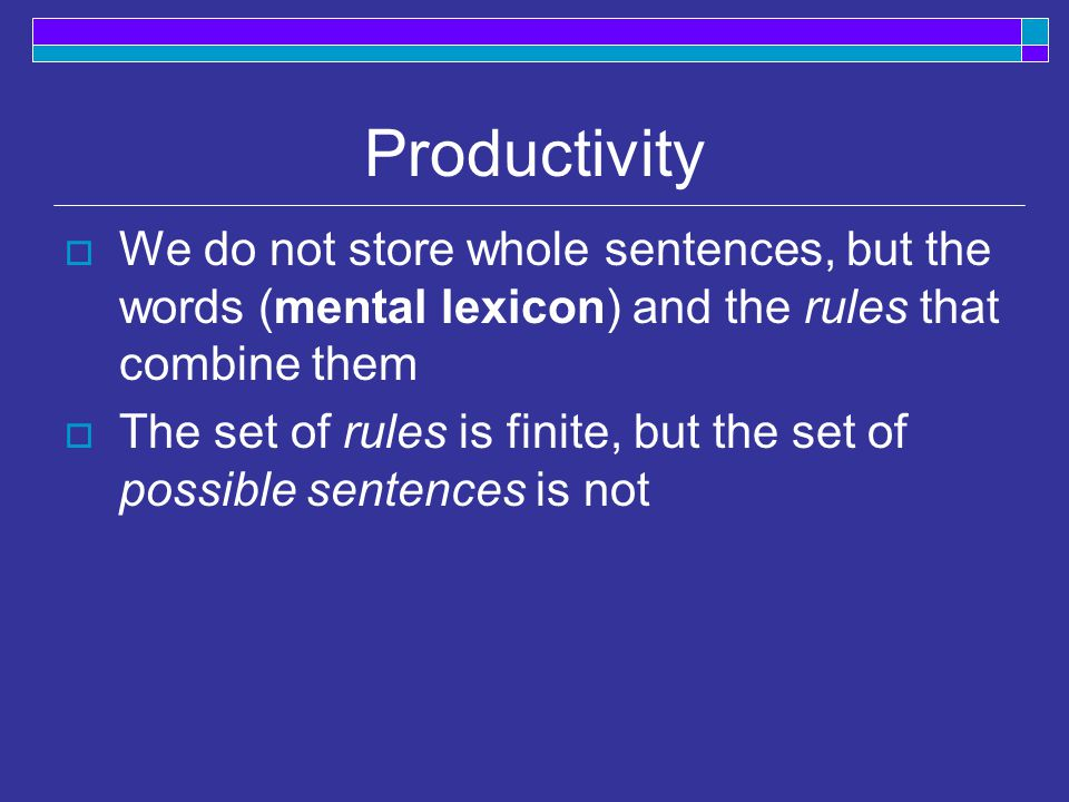 Productivity  We do not store whole sentences, but the words (mental lexicon) and the rules that combine them  The set of rules is finite, but the set of possible sentences is not