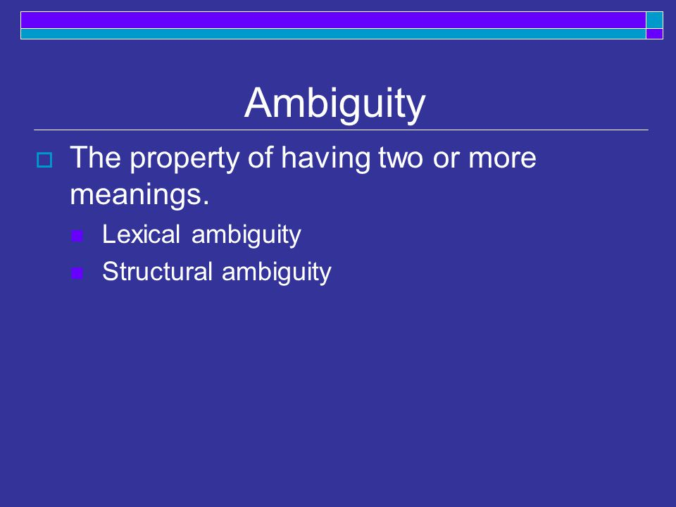 Ambiguity  The property of having two or more meanings. Lexical ambiguity Structural ambiguity