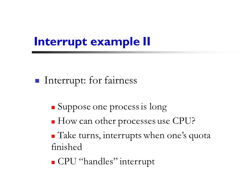 11 Interrupt example II Interrupt: for fairness Suppose one process is long How can other processes use CPU.