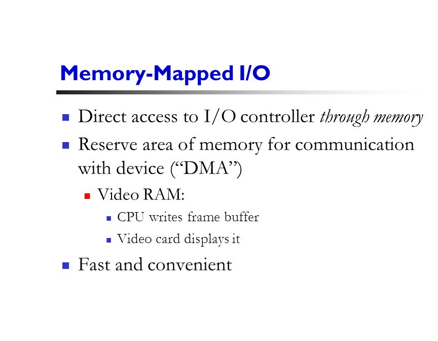 16 Memory-Mapped I/O Direct access to I/O controller through memory Reserve area of memory for communication with device ( DMA ) Video RAM: CPU writes frame buffer Video card displays it Fast and convenient