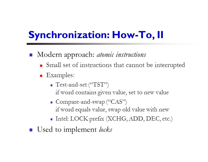 21 Synchronization: How-To, II Modern approach: atomic instructions Small set of instructions that cannot be interrupted Examples: Test-and-set ( TST ) if word contains given value, set to new value Compare-and-swap ( CAS ) if word equals value, swap old value with new Intel: LOCK prefix (XCHG, ADD, DEC, etc.) Used to implement locks