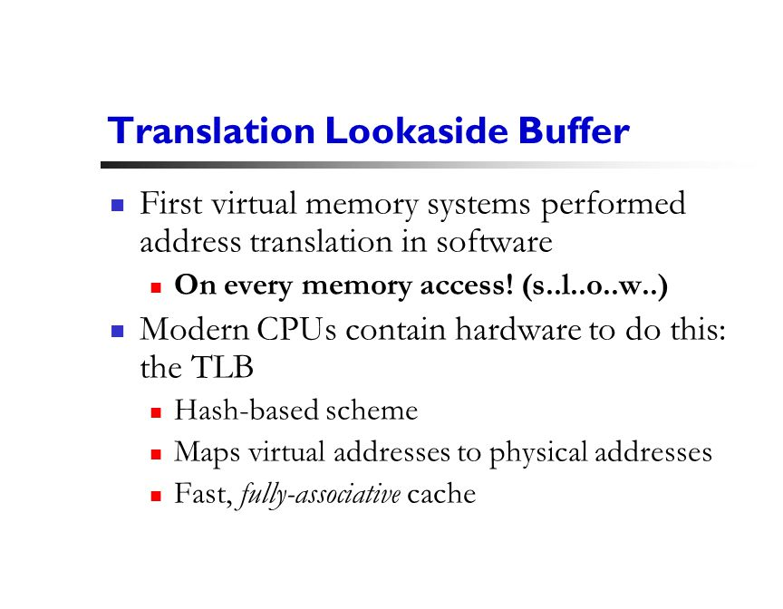 24 Translation Lookaside Buffer First virtual memory systems performed address translation in software On every memory access.