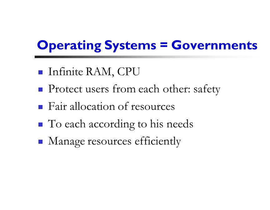 3 Operating Systems = Governments Infinite RAM, CPU Protect users from each other: safety Fair allocation of resources To each according to his needs Manage resources efficiently