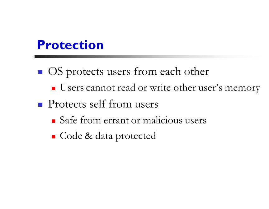 6 Protection OS protects users from each other Users cannot read or write other user's memory Protects self from users Safe from errant or malicious users Code & data protected
