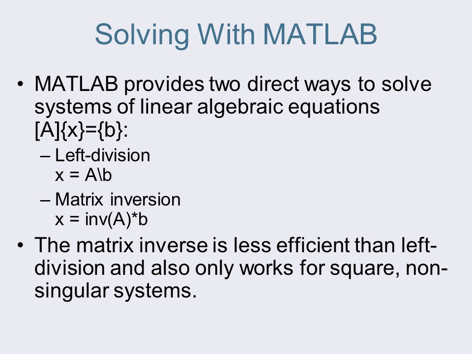 Solving With MATLAB MATLAB provides two direct ways to solve systems of linear algebraic equations [A]{x}={b}: –Left-division x = A\b –Matrix inversion x = inv(A)*b The matrix inverse is less efficient than left- division and also only works for square, non- singular systems.