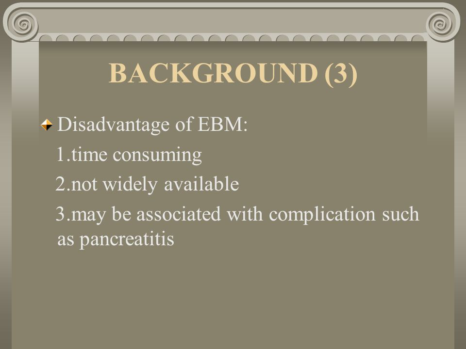 BACKGROUND (3) Disadvantage of EBM: 1.time consuming 2.not widely available 3.may be associated with complication such as pancreatitis