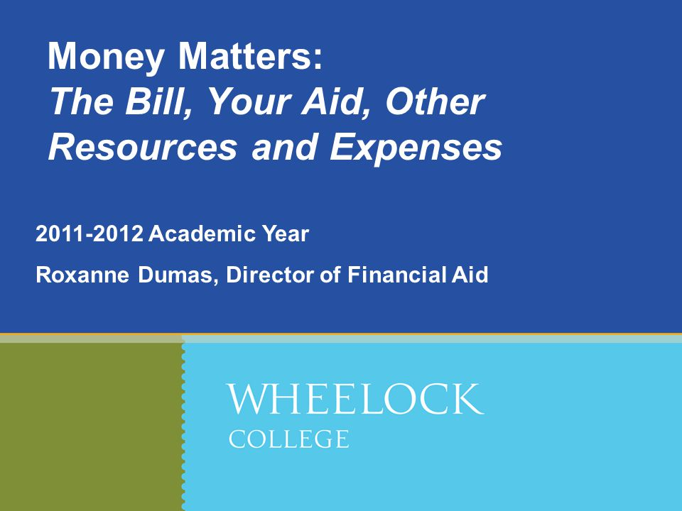 Academic Year Roxanne Dumas, Director of Financial Aid Money Matters: The Bill, Your Aid, Other Resources and Expenses