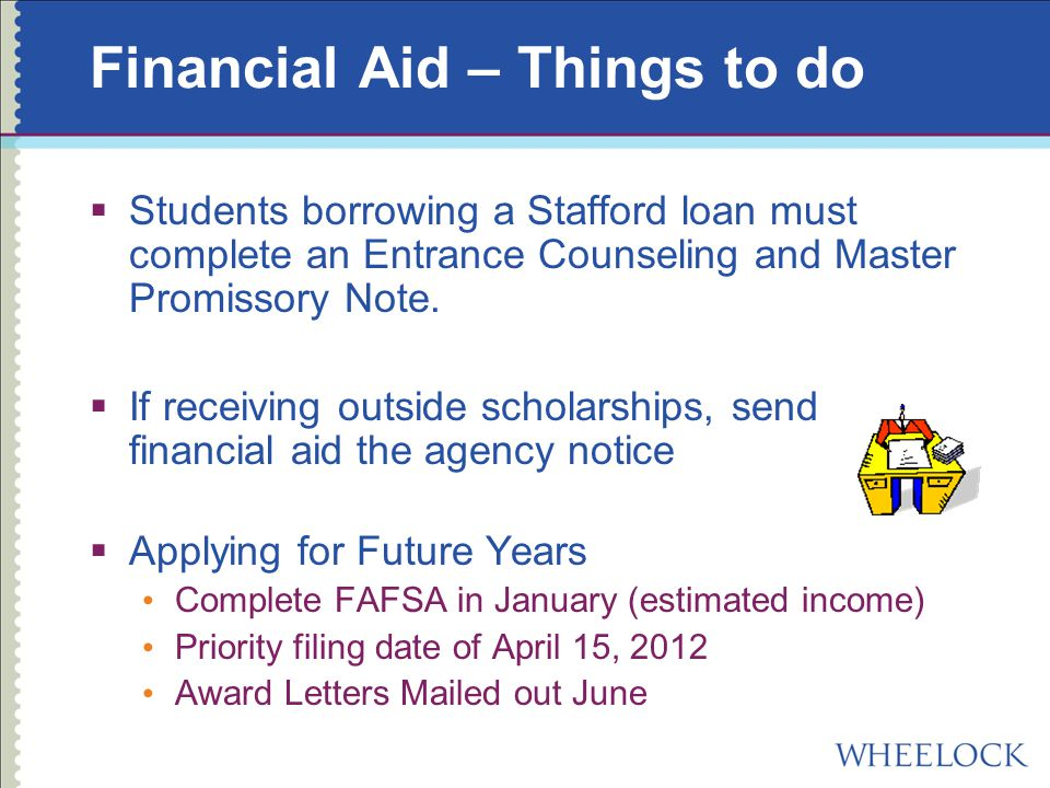 Financial Aid – Things to do  Students borrowing a Stafford loan must complete an Entrance Counseling and Master Promissory Note.