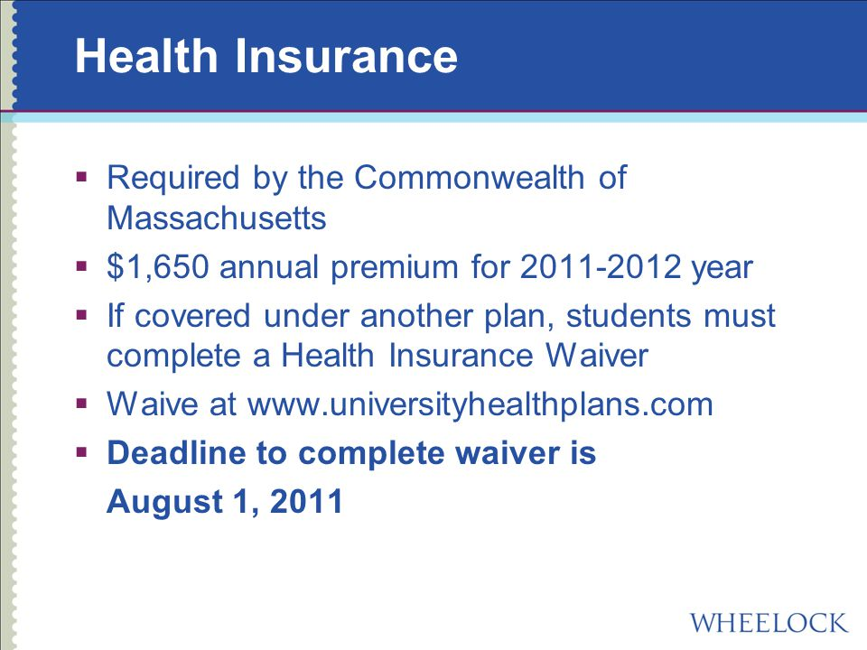Health Insurance  Required by the Commonwealth of Massachusetts  $1,650 annual premium for year  If covered under another plan, students must complete a Health Insurance Waiver  Waive at    Deadline to complete waiver is August 1, 2011