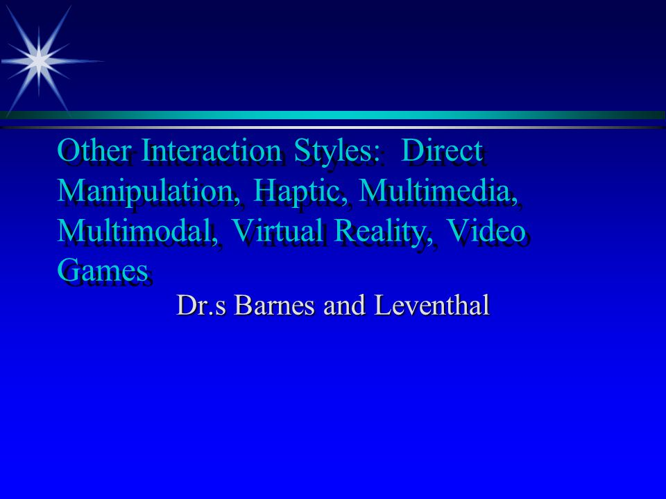 Other Interaction Styles: Direct Manipulation, Haptic, Multimedia, Multimodal, Virtual Reality, Video Games Dr.s Barnes and Leventhal