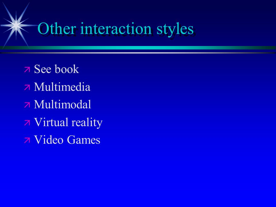 Other interaction styles   See book   Multimedia   Multimodal   Virtual reality   Video Games