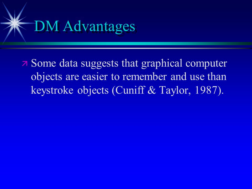 DM Advantages   Some data suggests that graphical computer objects are easier to remember and use than keystroke objects (Cuniff & Taylor, 1987).