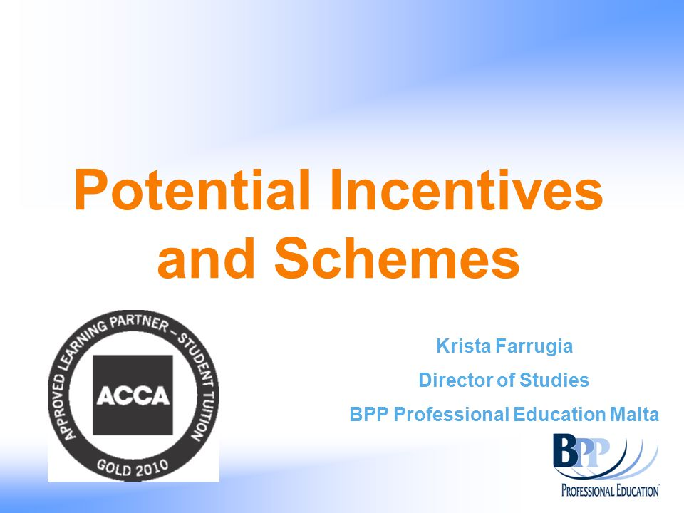 Potential Incentives and Schemes Krista Farrugia Director of Studies BPP Professional Education Malta