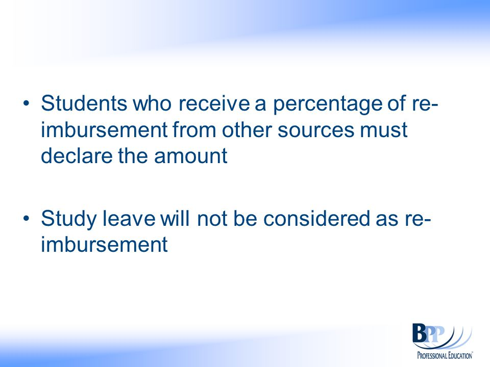 Students who receive a percentage of re- imbursement from other sources must declare the amount Study leave will not be considered as re- imbursement