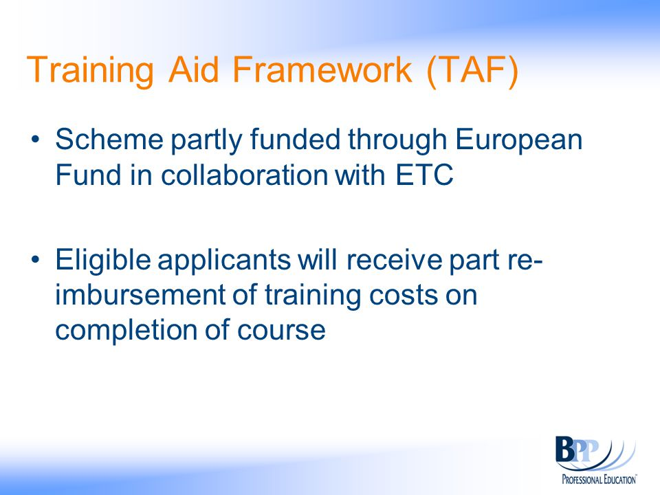 Training Aid Framework (TAF) Scheme partly funded through European Fund in collaboration with ETC Eligible applicants will receive part re- imbursement of training costs on completion of course