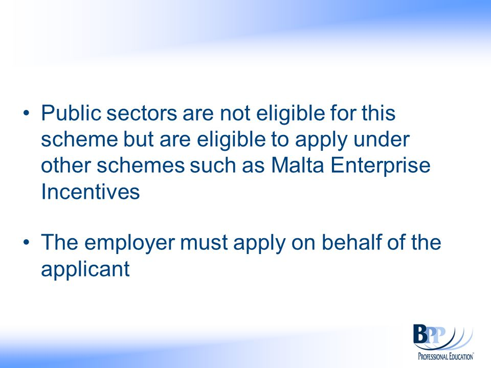 Public sectors are not eligible for this scheme but are eligible to apply under other schemes such as Malta Enterprise Incentives The employer must apply on behalf of the applicant