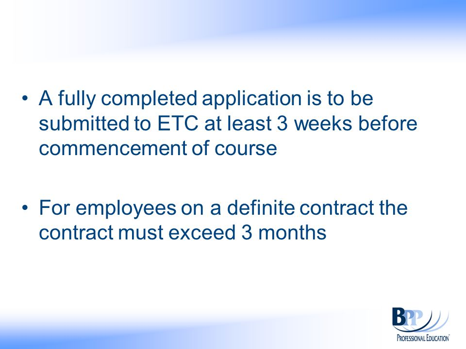 A fully completed application is to be submitted to ETC at least 3 weeks before commencement of course For employees on a definite contract the contract must exceed 3 months