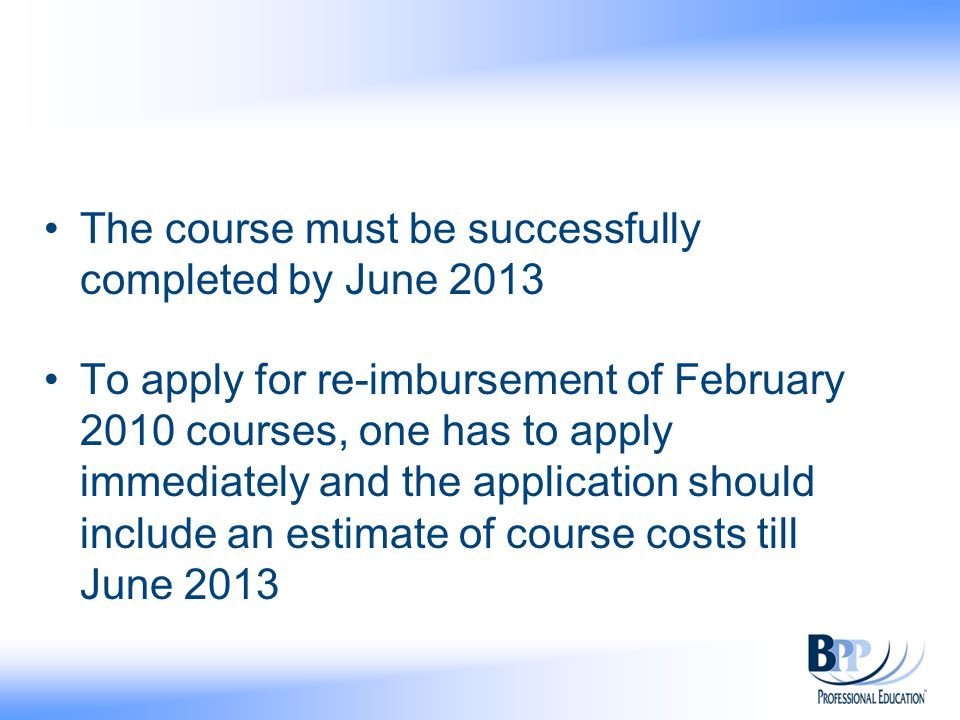 The course must be successfully completed by June 2013 To apply for re-imbursement of February 2010 courses, one has to apply immediately and the application should include an estimate of course costs till June 2013