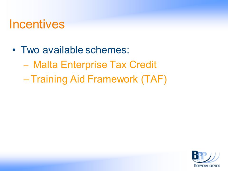 Incentives Two available schemes: – Malta Enterprise Tax Credit –Training Aid Framework (TAF)