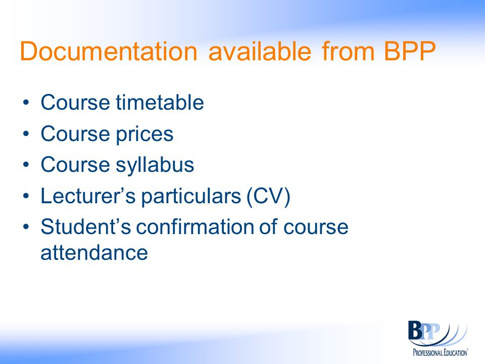 Documentation available from BPP Course timetable Course prices Course syllabus Lecturer's particulars (CV) Student's confirmation of course attendance