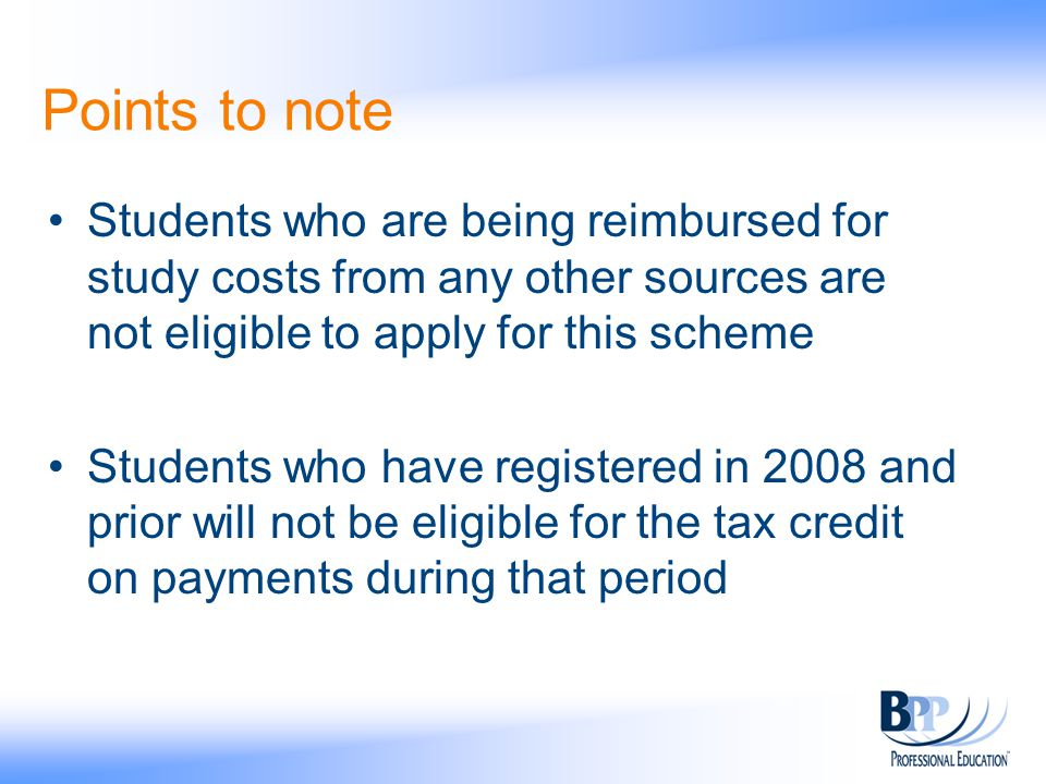 Points to note Students who are being reimbursed for study costs from any other sources are not eligible to apply for this scheme Students who have registered in 2008 and prior will not be eligible for the tax credit on payments during that period