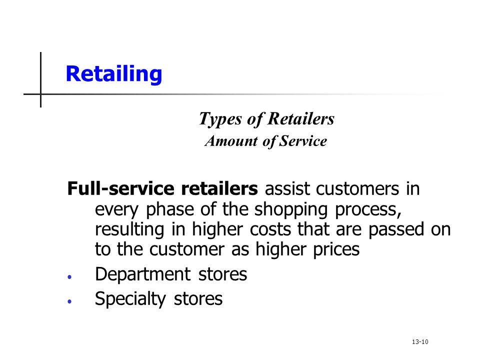 Retailing Types of Retailers Amount of Service Full-service retailers assist customers in every phase of the shopping process, resulting in higher costs that are passed on to the customer as higher prices Department stores Specialty stores 13-10