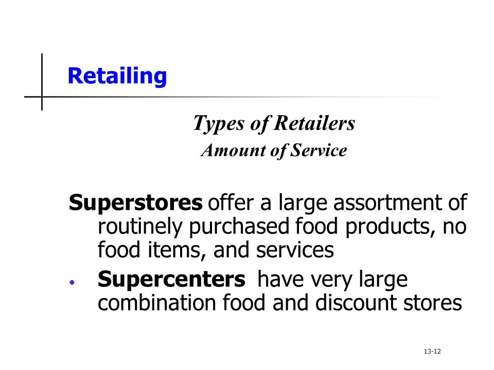 Retailing Types of Retailers Amount of Service Superstores offer a large assortment of routinely purchased food products, no food items, and services Supercenters have very large combination food and discount stores 13-12
