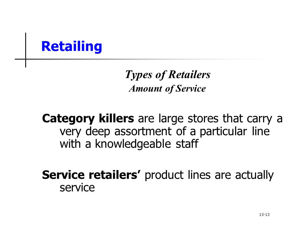 Retailing Types of Retailers Amount of Service Category killers are large stores that carry a very deep assortment of a particular line with a knowledgeable staff Service retailers' product lines are actually service 13-13
