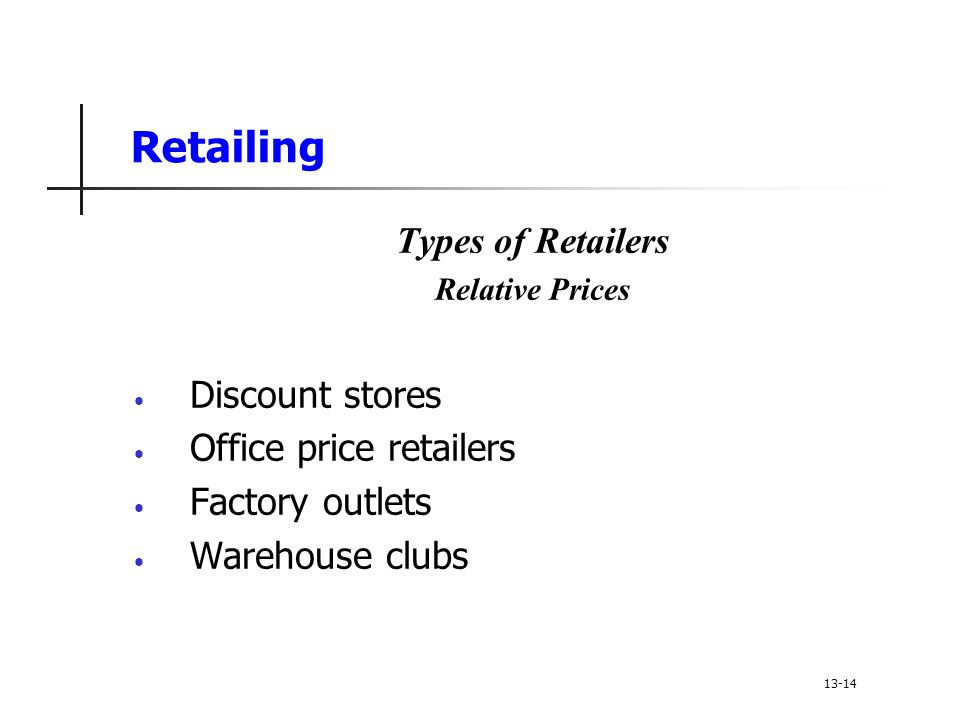 Retailing Types of Retailers Relative Prices Discount stores Office price retailers Factory outlets Warehouse clubs 13-14