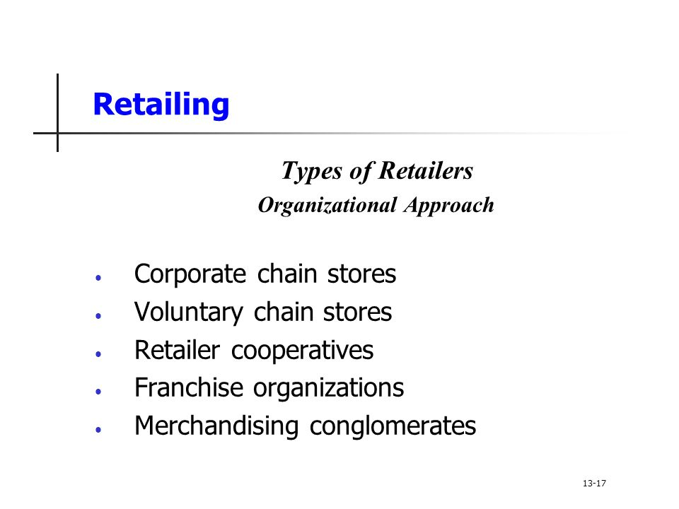 Retailing Types of Retailers Organizational Approach Corporate chain stores Voluntary chain stores Retailer cooperatives Franchise organizations Merchandising conglomerates 13-17
