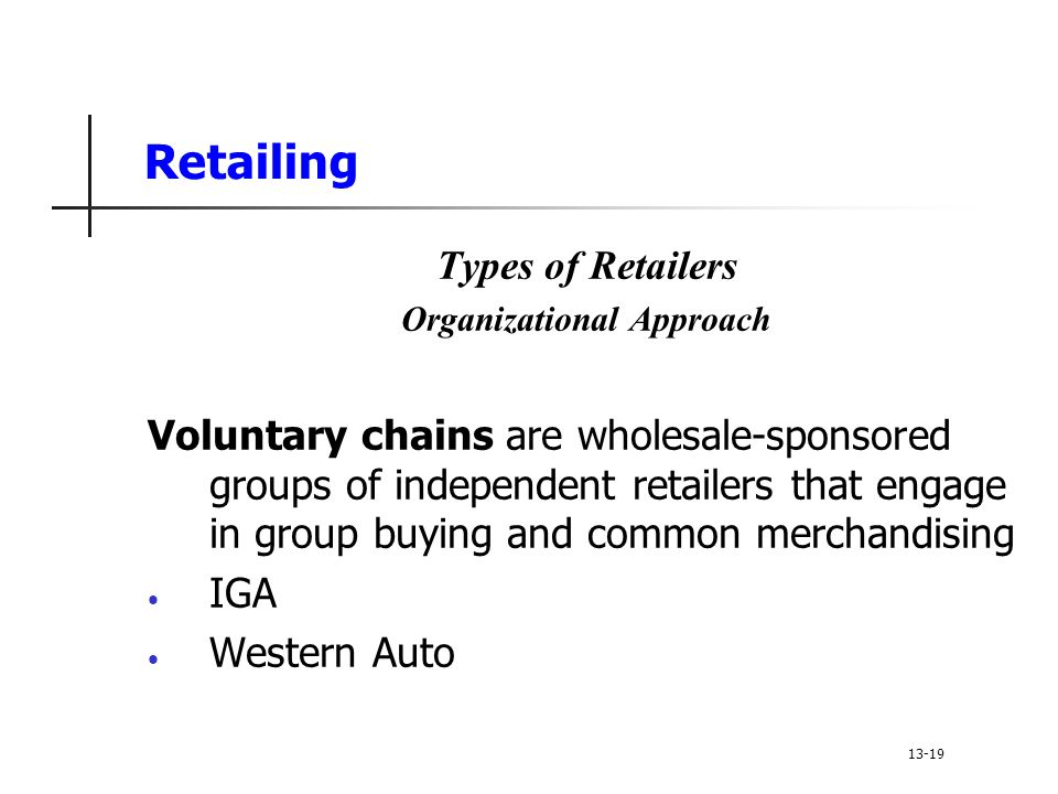 Retailing Types of Retailers Organizational Approach Voluntary chains are wholesale-sponsored groups of independent retailers that engage in group buying and common merchandising IGA Western Auto 13-19