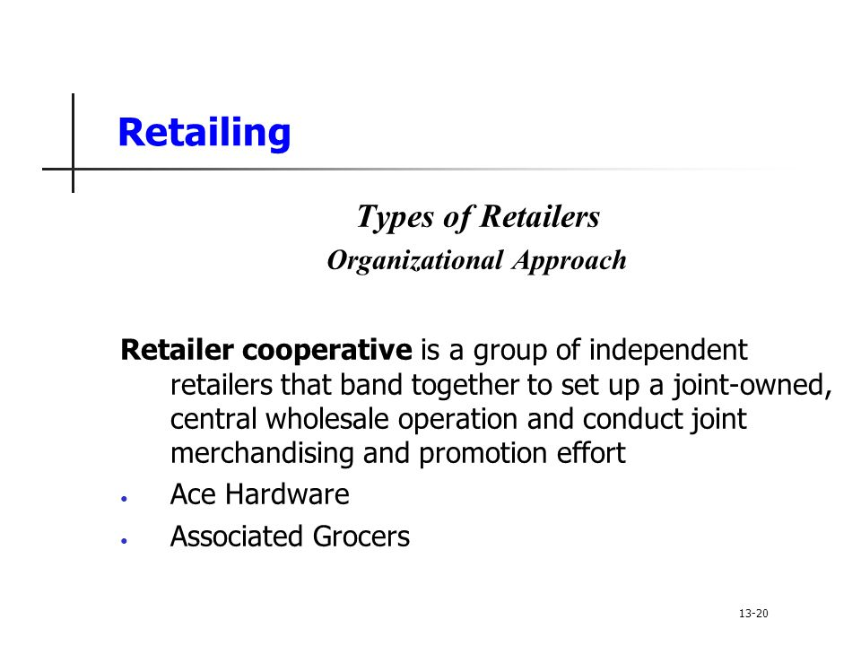 Retailing Types of Retailers Organizational Approach Retailer cooperative is a group of independent retailers that band together to set up a joint-owned, central wholesale operation and conduct joint merchandising and promotion effort Ace Hardware Associated Grocers 13-20