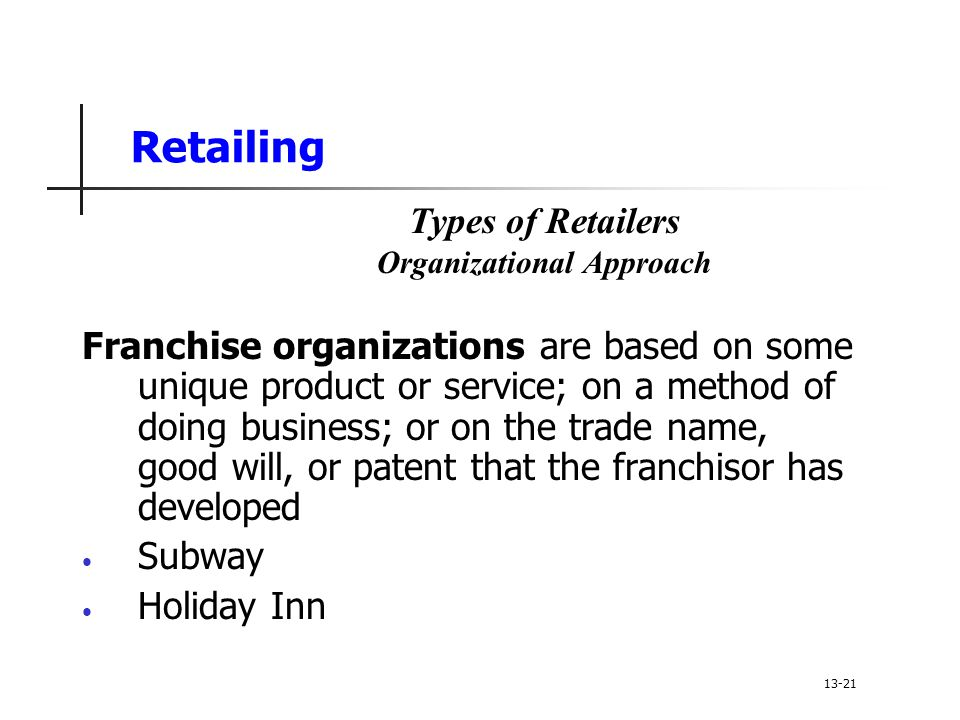 Retailing Franchise organizations are based on some unique product or service; on a method of doing business; or on the trade name, good will, or patent that the franchisor has developed Subway Holiday Inn Types of Retailers Organizational Approach