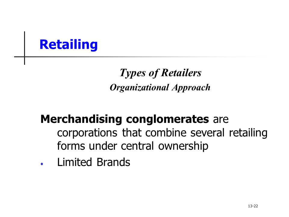Retailing Types of Retailers Organizational Approach Merchandising conglomerates are corporations that combine several retailing forms under central ownership Limited Brands 13-22