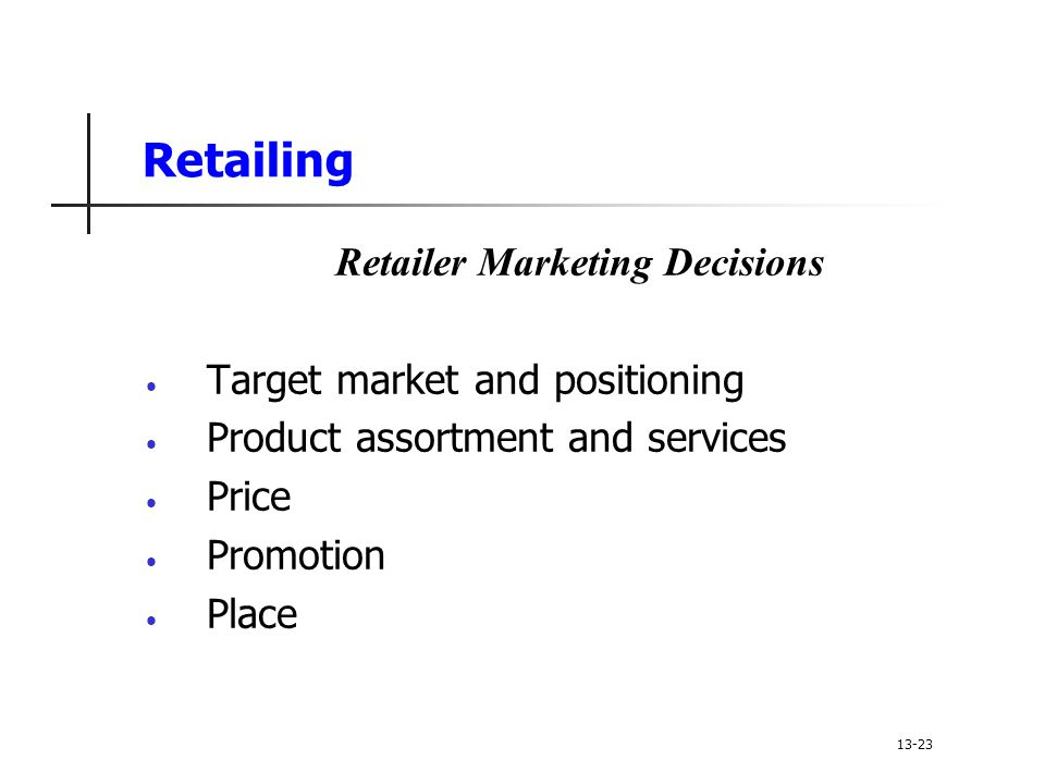 Retailing Retailer Marketing Decisions Target market and positioning Product assortment and services Price Promotion Place 13-23