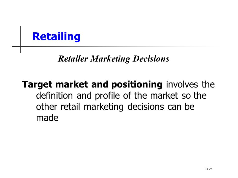 Retailing Target market and positioning involves the definition and profile of the market so the other retail marketing decisions can be made Retailer Marketing Decisions