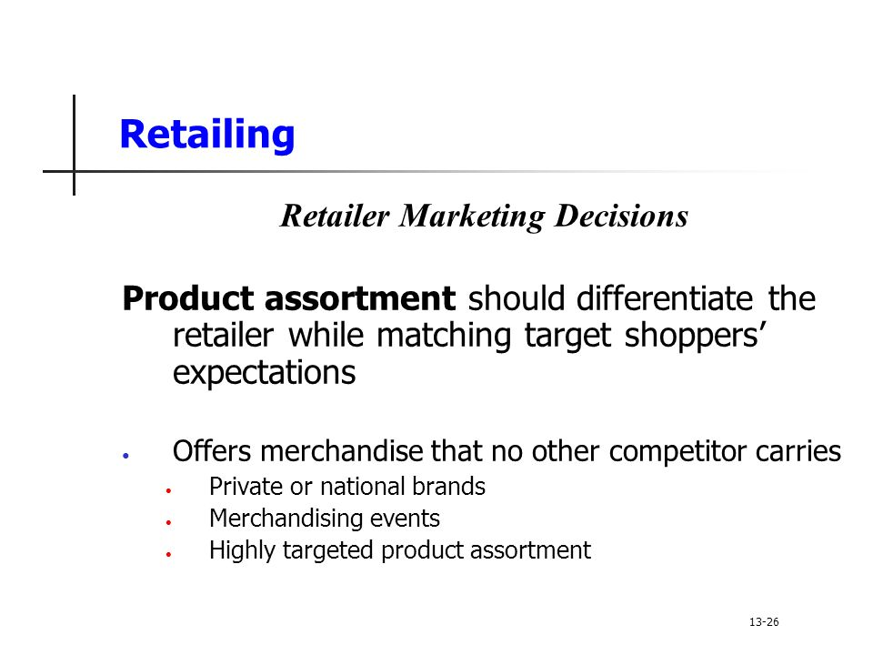 Retailing Retailer Marketing Decisions Product assortment should differentiate the retailer while matching target shoppers' expectations Offers merchandise that no other competitor carries Private or national brands Merchandising events Highly targeted product assortment 13-26