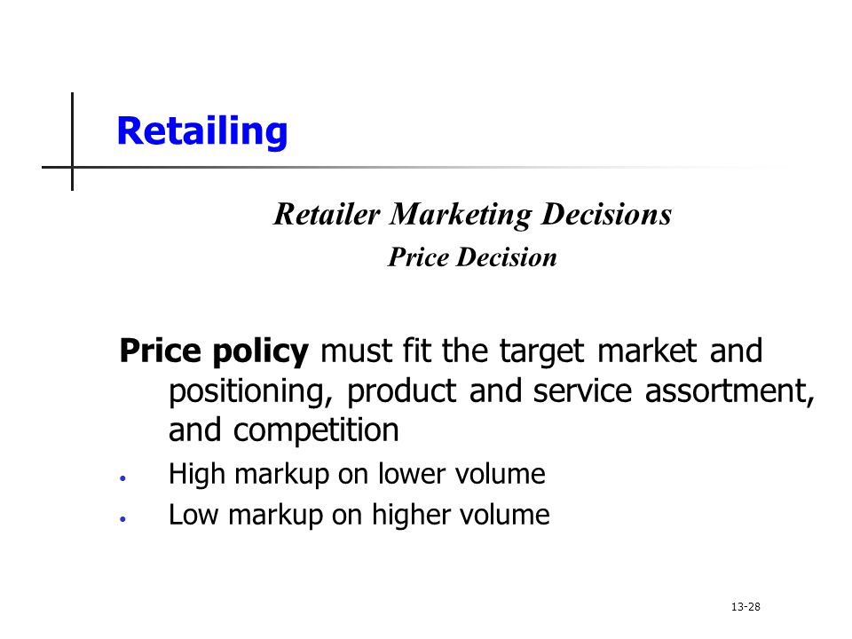 Retailing Retailer Marketing Decisions Price Decision Price policy must fit the target market and positioning, product and service assortment, and competition High markup on lower volume Low markup on higher volume 13-28